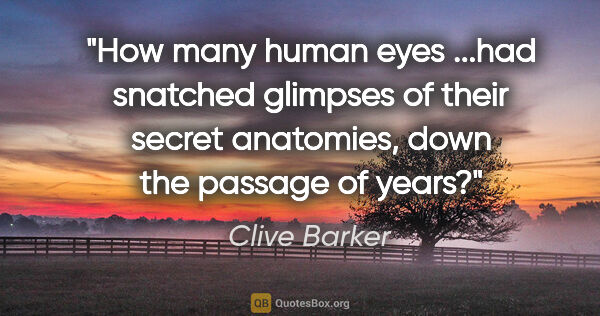 "Clive Barker quote: ""How many human eyes ...had snatched glimpses of their secret..."""