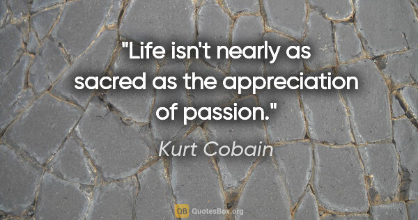 "Kurt Cobain quote: ""Life isn't nearly as sacred as the appreciation of passion."""