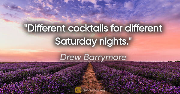 "Drew Barrymore quote: ""Different cocktails for different Saturday nights."""