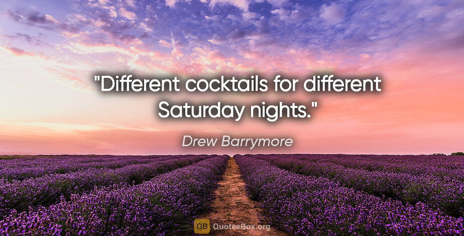 """Drew Barrymore quote: """"Different cocktails for different Saturday nights."""""""