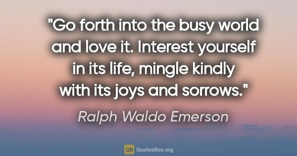"Ralph Waldo Emerson quote: ""Go forth into the busy world and love it. Interest yourself in..."""