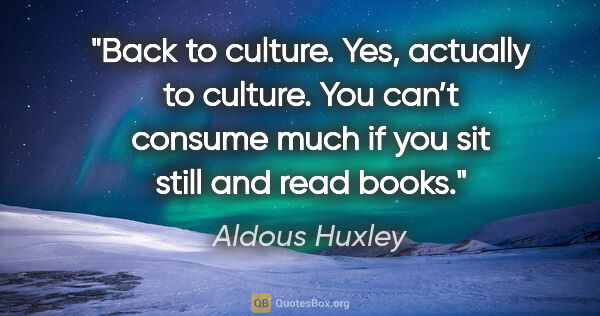 "Aldous Huxley quote: ""Back to culture. Yes, actually to culture. You can't consume..."""