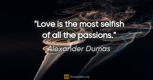 "Alexander Dumas quote: ""Love is the most selfish of all the passions."""
