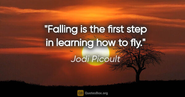 "Jodi Picoult quote: ""Falling is the first step in learning how to fly."""