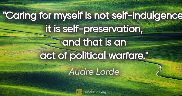 "Audre Lorde quote: ""Caring for myself is not self-indulgence, it is..."""