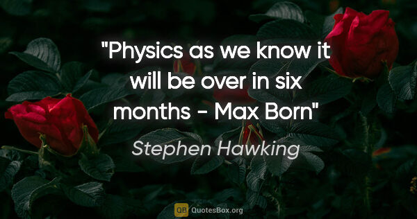 "Stephen Hawking quote: ""Physics as we know it will be over in six months - Max Born"""