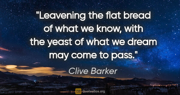 "Clive Barker quote: ""Leavening the flat bread of what we know, with the yeast of..."""
