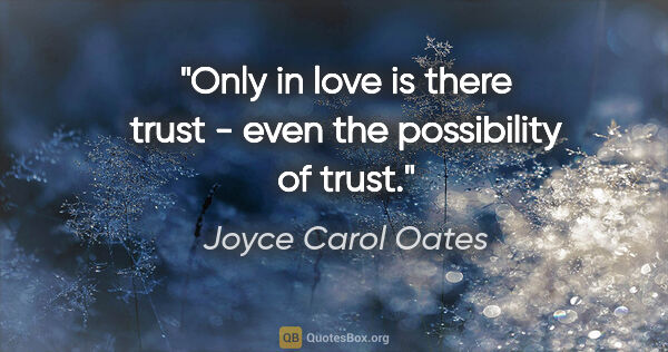 "Joyce Carol Oates quote: ""Only in love is there trust - even the possibility of trust."""