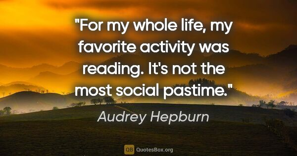 "Audrey Hepburn quote: ""For my whole life, my favorite activity was reading. It's not..."""