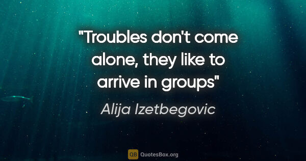 "Alija Izetbegovic quote: ""Troubles don't come alone, they like to arrive in groups"""