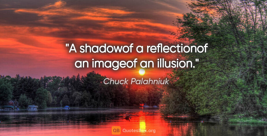 """Chuck Palahniuk quote: """"A shadowof a reflectionof an imageof an illusion."""""""