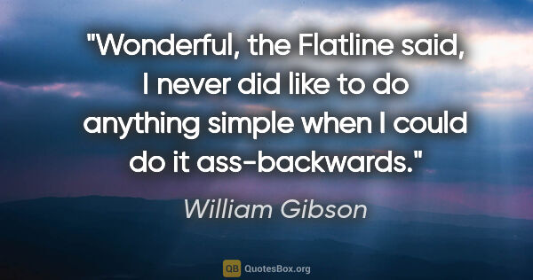 "William Gibson quote: ""Wonderful, the Flatline said, I never did like to do anything..."""