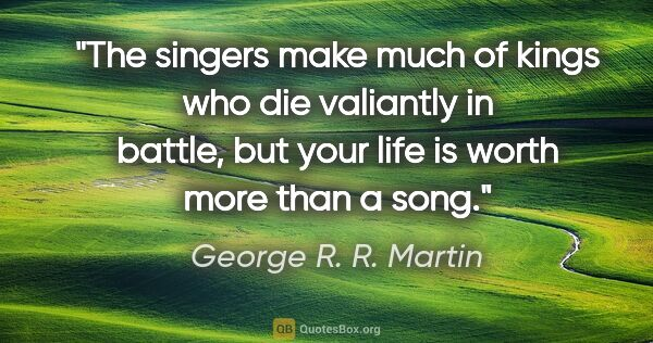 "George R. R. Martin quote: ""The singers make much of kings who die valiantly in battle,..."""