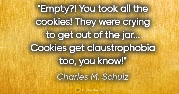 "Charles M. Schulz quote: ""Empty?! You took all the cookies!"" ""They were crying to get..."""