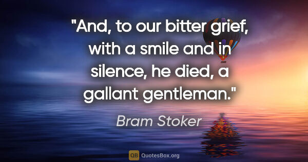 "Bram Stoker quote: ""And, to our bitter grief, with a smile and in silence, he..."""