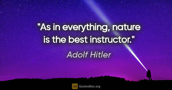 "Adolf Hitler quote: ""As in everything, nature is the best instructor."""