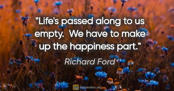 "Richard Ford quote: ""Life's passed along to us empty.  We have to make up the..."""