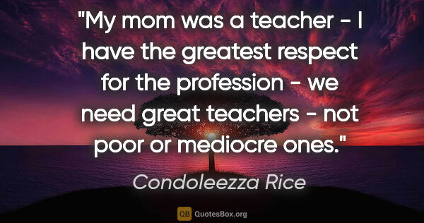 "Condoleezza Rice quote: ""My mom was a teacher - I have the greatest respect for the..."""