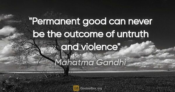 "Mahatma Gandhi quote: ""Permanent good can never be the outcome of untruth and violence"""