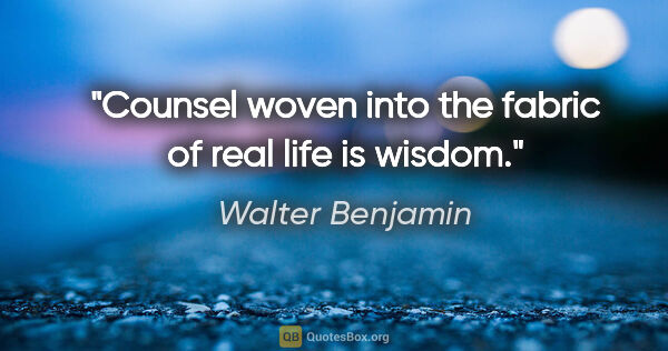 "Walter Benjamin quote: ""Counsel woven into the fabric of real life is wisdom."""
