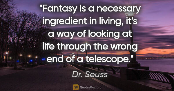 "Dr. Seuss quote: ""Fantasy is a necessary ingredient in living, it's a way of..."""