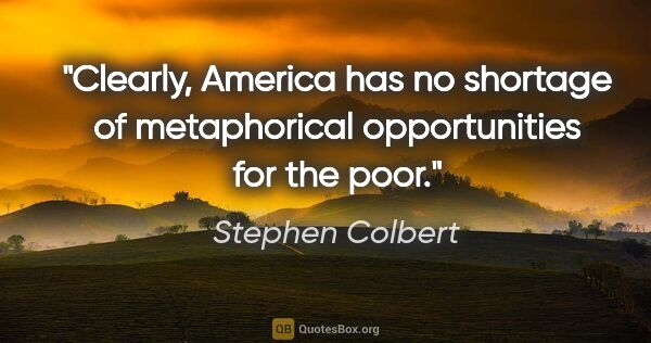 "Stephen Colbert quote: ""Clearly, America has no shortage of metaphorical opportunities..."""