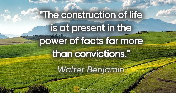 "Walter Benjamin quote: ""The construction of life is at present in the power of facts..."""