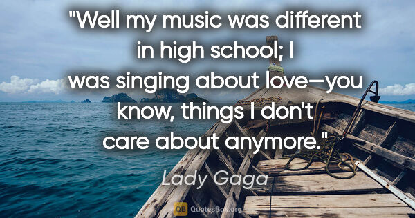 "Lady Gaga quote: ""Well my music was different in high school; I was singing..."""
