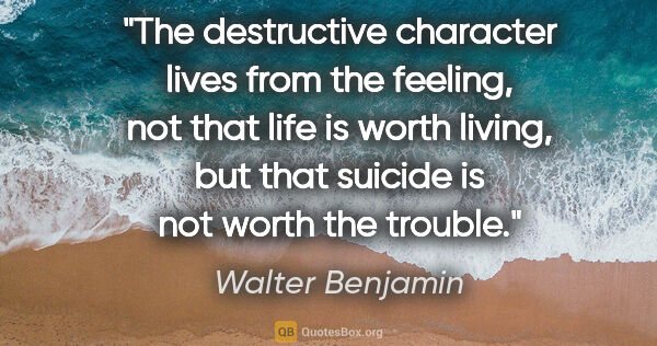 "Walter Benjamin quote: ""The destructive character lives from the feeling, not that..."""