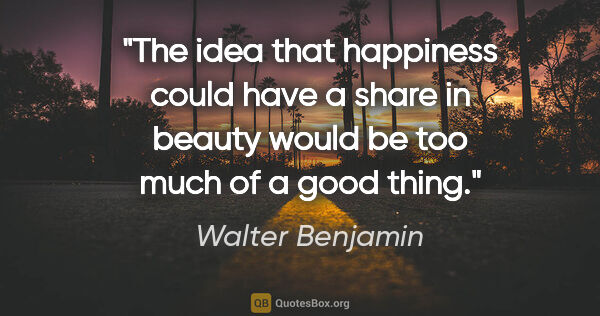 "Walter Benjamin quote: ""The idea that happiness could have a share in beauty would be..."""