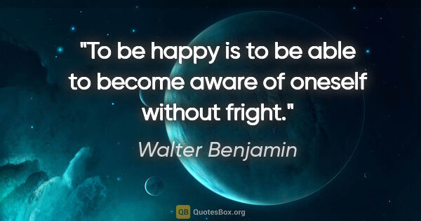 "Walter Benjamin quote: ""To be happy is to be able to become aware of oneself without..."""