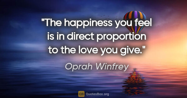 "Oprah Winfrey quote: ""The happiness you feel is in direct proportion to the love you..."""