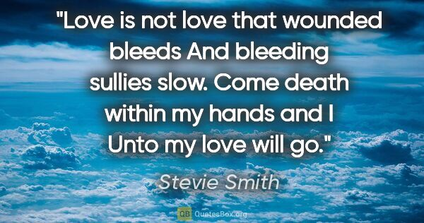 "Stevie Smith quote: ""Love is not love that wounded bleeds And bleeding sullies..."""