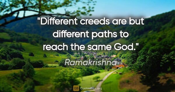 "Ramakrishna quote: ""Different creeds are but different paths to reach the same God."""