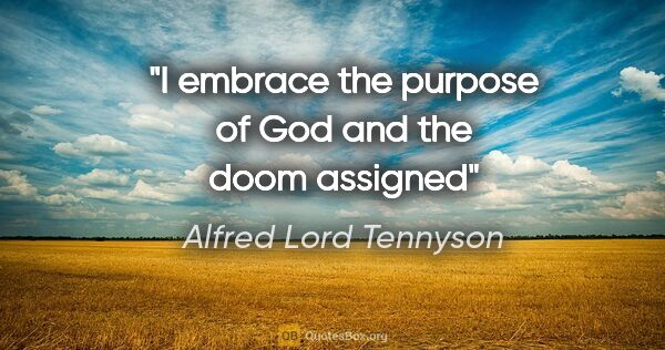 "Alfred Lord Tennyson quote: ""I embrace the purpose of God and the doom assigned"""