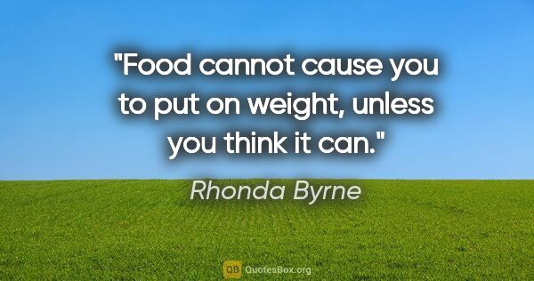 "Rhonda Byrne quote: ""Food cannot cause you to put on weight, unless you think it can."""