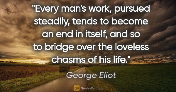 "George Eliot quote: ""Every man's work, pursued steadily, tends to become an end in..."""