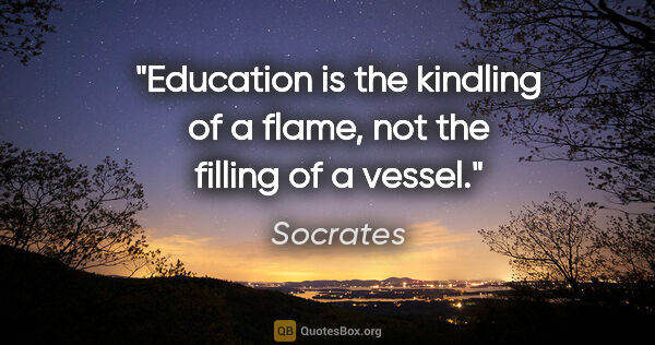 "Socrates quote: ""Education is the kindling of a flame, not the filling of a..."""