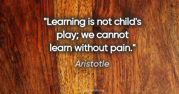 "Aristotle quote: ""Learning is not child's play; we cannot learn without pain."""