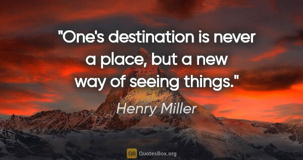 "Henry Miller quote: ""One's destination is never a place, but a new way of seeing..."""