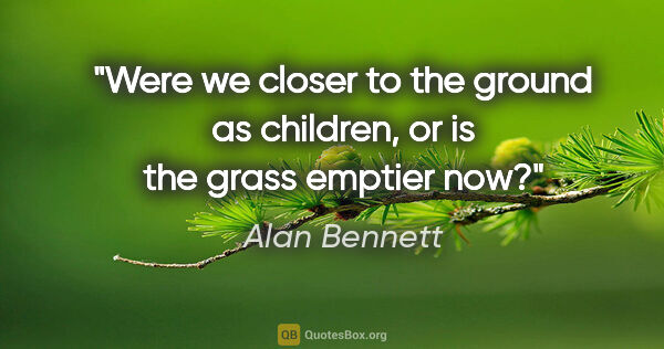 "Alan Bennett quote: ""Were we closer to the ground as children, or is the grass..."""