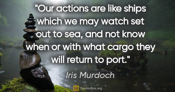 "Iris Murdoch quote: ""Our actions are like ships which we may watch set out to sea,..."""