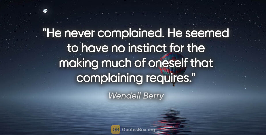 """Wendell Berry quote: """"He never complained. He seemed to have no instinct for the..."""""""