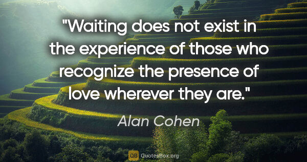 "Alan Cohen quote: ""Waiting does not exist in the experience of those who..."""