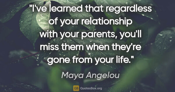 "Maya Angelou quote: ""I've learned that regardless of your relationship with your..."""