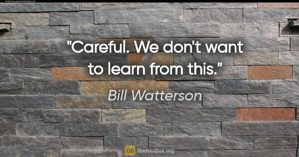"Bill Watterson quote: ""Careful. We don't want to learn from this."""