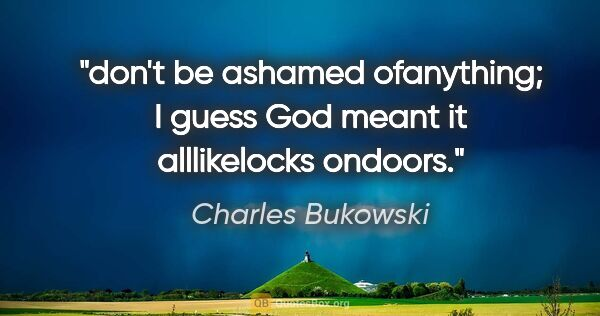 "Charles Bukowski quote: ""don't be ashamed ofanything; I guess God meant it alllikelocks..."""