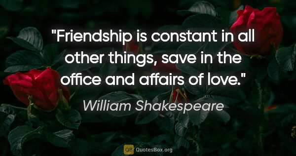 "William Shakespeare quote: ""Friendship is constant in all other things, save in the office..."""