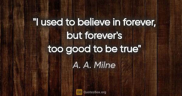 "A. A. Milne quote: ""I used to believe in forever, but forever's too good to be true"""