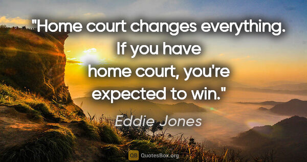 "Eddie Jones quote: ""Home court changes everything. If you have home court, you're..."""